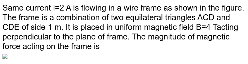 """Same current i=2 A is flowing in a wire frame as shown in the figure. The frame is a combination of two equilateral triangles ACD and CDE of side 1 m. It is placed in uniform magnetic field B=4 Tacting perpendicular to the plane of frame. The magnitude of magnetic force acting on the frame is  <br> <img src=""""https://d10lpgp6xz60nq.cloudfront.net/physics_images/DPP_PHY_MEI_1_4_E01_067_Q01.png"""" width=""""80%"""">"""