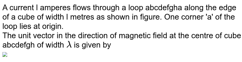 """A current l amperes flows through a loop abcdefgha along the edge of a cube of width l metres as shown in figure. One corner 'a' of the loop lies at origin. <br> The unit vector in the direction of magnetic field at the centre of cube abcdefgh of width `lamda` is given by  <br> <img src=""""https://d10lpgp6xz60nq.cloudfront.net/physics_images/DPP_PHY_MEI_1_5_E01_094_Q01.png"""" width=""""80%"""">"""