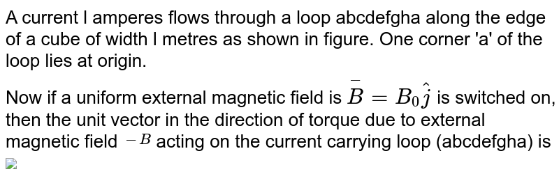 """A current l amperes flows through a loop abcdefgha along the edge of a cube of width l metres as shown in figure. One corner 'a' of the loop lies at origin. <br> Now if a uniform external magnetic field is `overset-B=B_(0)hatj` is switched on, then the unit vector in the direction of torque due to external magnetic field `overset(-B)` acting on the current carrying loop (abcdefgha) is  <br> <img src=""""https://d10lpgp6xz60nq.cloudfront.net/physics_images/DPP_PHY_MEI_1_5_E01_095_Q01.png"""" width=""""80%"""">"""