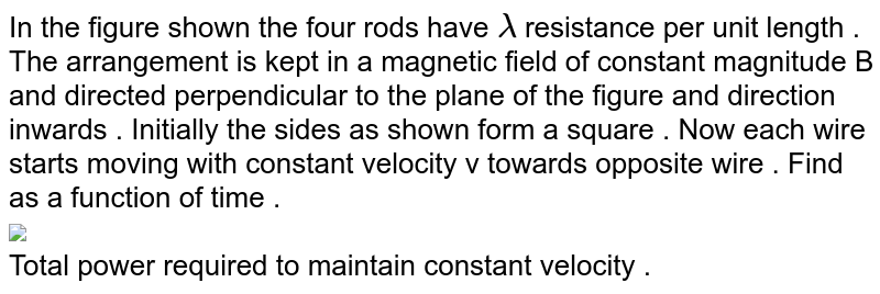 """In the figure shown the four rods have `lambda` resistance per unit length . The arrangement is kept in a magnetic field of constant magnitude B and directed perpendicular to the plane of the figure and direction inwards . Initially the sides as shown form a square . Now each wire starts moving with constant velocity v towards opposite wire . Find as a function of time . <br> <img src=""""https://d10lpgp6xz60nq.cloudfront.net/physics_images/DPP_PHY_MEI_3_3_E01_199_Q01.png"""" width=""""80%""""> <br> Total power required to maintain constant velocity ."""