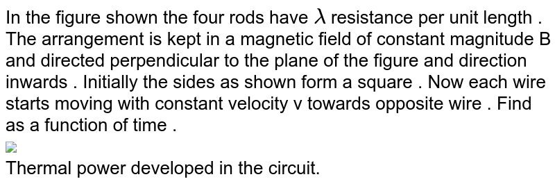 """In the figure shown the four rods have `lambda` resistance per unit length . The arrangement is kept in a magnetic field of constant magnitude B and directed perpendicular to the plane of the figure and direction inwards . Initially the sides as shown form a square . Now each wire starts moving with constant velocity v towards opposite wire . Find as a function of time . <br> <img src=""""https://d10lpgp6xz60nq.cloudfront.net/physics_images/DPP_PHY_MEI_3_3_E01_200_Q01.png"""" width=""""80%""""> <br> Thermal power developed in the circuit."""