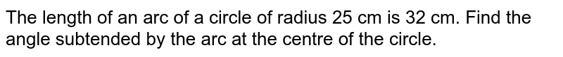 The length of an arc of a circle of radius 25 cm is 32 cm. Find the angle subtended by the arc at the centre of the circle.