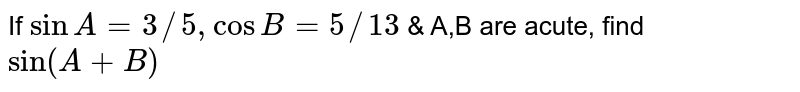 If `sinA=3//5,cosB=5//13` & A,B are acute, find `sin(A+B)`