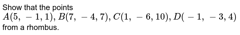 Show that the points `A(5,-1,1) , B (7,-4,7) , C(1,-6,10) , D(-1,-3,4)`  from a rhombus.