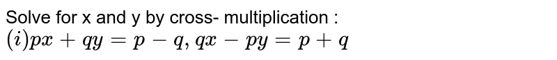 Solve for x and y by cross- multiplication : `(i) px+qy=p-q , qx-py=p+q`
