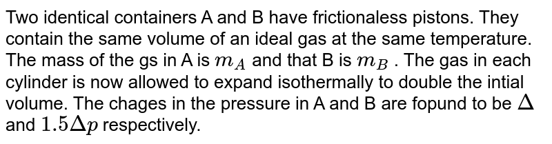 Two identical containers A and B have frictionaless pistons. They contain the same volume of an ideal gas at the same temperature. The mass of the gs in A is `m_(A)` and that B is `m_(B)` . The gas in each cylinder is now allowed to expand isothermally to double the intial volume. The chages in the pressure in A and B are fopund to be `Delta` and `1.5Deltap` respectively.