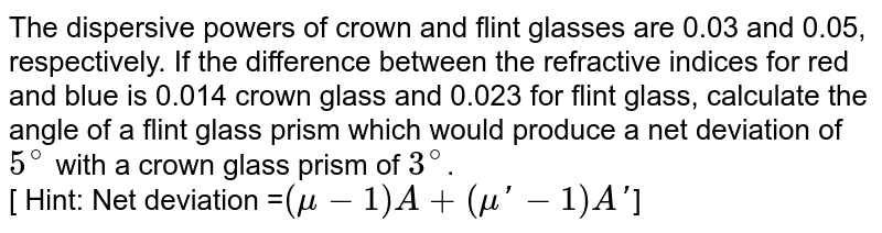 The dispersive powers of crown and flint glasses are 0.03 and 0.05, respectively. If the difference between the refractive indices for red and blue is 0.014 crown glass and 0.023 for flint glass, calculate the angle of a flint glass prism which would produce a net deviation of `5^(@)`  with a crown glass prism of `3^(@)`. <br> [ Hint: Net deviation =`(mu -1) A+(mu'-1)A'`]
