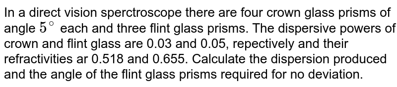 In a direct vision sperctroscope there are four crown glass prisms of angle `5^(@)` each and three flint glass prisms. The dispersive powers of crown and flint glass are 0.03 and 0.05, repectively and their refractivities ar 0.518 and 0.655. Calculate the dispersion produced and the angle of the flint glass prisms required for no deviation.