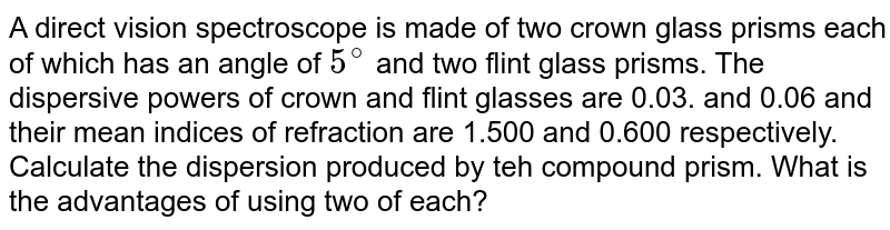 A direct vision spectroscope is made of two crown glass prisms each of which has  an angle of `5^(@)` and two flint glass prisms. The dispersive powers of crown and flint glasses are 0.03. and 0.06 and their mean indices of refraction are 1.500 and 0.600 respectively. Calculate the dispersion produced by teh compound prism. What is the advantages of using two of each?