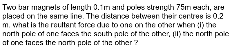 Two bar magnets of length 0.1m and poles strength 75m each, are placed on the same line. The distance between their centres is 0.2 m. what is the reultant force due to one on the other when (i) the north pole of one faces the south pole of the other, (ii) the north pole of one faces the north pole of the other ?