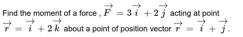 Find the moment of a force , `vecF=3veci+2vecj` acting at point `vecr=veci+2veck` about a point of position vector `vecr=veci+vecj`.