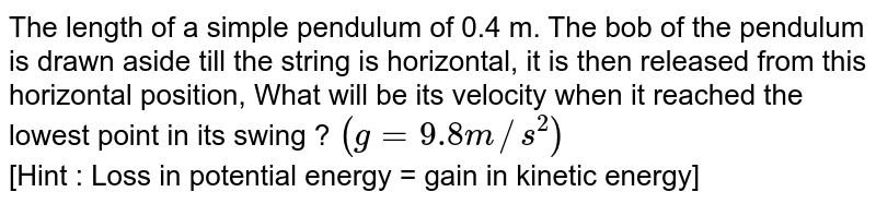 The length of a simple pendulum of 0.4 m. The bob of the pendulum is drawn aside till the string is horizontal, it is then released from this horizontal position, What will be its velocity when it reached the lowest point in its swing ?  `(g = 9.8 m//s^(2))` <br> [Hint : Loss in potential energy = gain in kinetic energy]