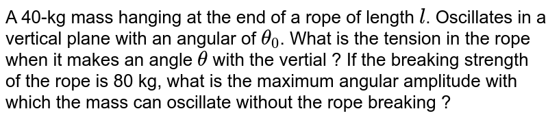 A 40-kg mass hanging at the end of a rope of length `l`. Oscillates in a vertical plane with an angular of `theta_(0)`. What is the tension in the rope when it makes an angle `theta` with the vertial ? If the breaking strength of the rope is 80 kg, what is the maximum angular amplitude with which the mass can oscillate without the rope breaking ?