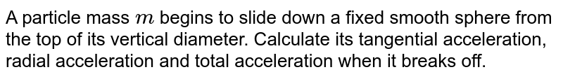 A particle mass `m` begins to slide down a fixed smooth sphere from the top of its vertical diameter. Calculate its tangential acceleration, radial acceleration and total acceleration when it breaks off.