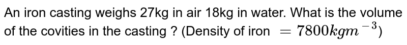 An iron casting weighs 27kg in air 18kg in water. What is the volume of the covities in the casting ? (Density of iron `=7800kgm^(-3)`)
