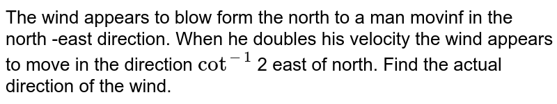 The wind appears to blow form the north to a man movinf in the north -east direction. When he doubles his velocity the wind appears to move in the direction `cot^(-1)` 2 east of north. Find the actual direction of the wind.