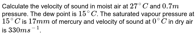 Calculate the velocity of sound in moist air at `27^(@)C` and `0.7 m` pressure. The dew point is `15^(@)C`. The saturated vapour pressure at `15^(@)C` is `17 mm` of mercury and velocity of sound at `0^(@)C` in dry air is `330 m s^(-1)`.