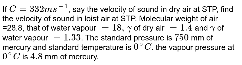 If `C=332 m s^(-1)`, say the velocity of sound in dry air at STP, find the velocity of sound in loist air at STP. Molecular weight of air =28.8, that of water vapour `=18, gamma` of dry air `=1.4` and `gamma` of water vapour `=1.33`. The standard pressure is `750` mm of mercury and standard temperature is `0^(@)C`. the vapour pressure at `0^(@)C` is `4.8` mm of mercury.