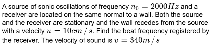 A source of sonic oscillations of frequency `n_(0) = 2000 Hz` and a receiver are located on the same normal to a wall. Both the source and the receiver are stationary and the wall recedes from the source with a velocity `u = 10 cm//s`. Find the beat frequency registered by the receiver. The velocity of sound is `v = 340 m//s`