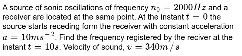 A source of sonic oscillations of frequency `n_(0) = 2000 Hz` and a receiver are located at the same point. At the instant `t = 0` the source starts receding form the receiver with constant acceleration `a = 10 m s^(-2)`. Find the frequency registered by the reciver at the instant `t = 10 s`. Velocity of sound, `v = 340 m//s`