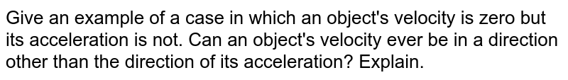Give an example of a case in which an object's velocity is zero but its acceleration is not. Can an object's velocity ever be in a direction other than the direction of its acceleration? Explain.