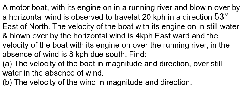 A motor boat, with its engine on in a running river and blow n over by a horizontal wind is observed to travelat 20 kph in a direction `53^(@)`  East of North. The velocity of the boat with its engine on in still water & blown over by the horizontal wind is 4kph East ward and the velocity of the boat with its engine on over the running river, in the absence of wind is 8 kph due south. Find: <br>  (a) The velocity of the boat in magnitude and direction, over still water in the absence of wind. <br> (b) The velocity of the wind in magnitude and direction.