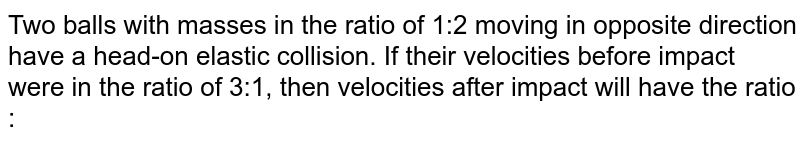 Two balls with masses in the ratio of 1:2 moving in opposite direction have a head-on elastic collision. If their velocities before impact were in the ratio of 3:1, then velocities after impact will have the ratio :