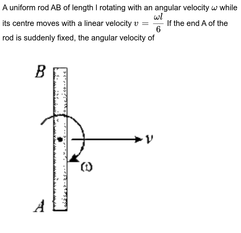 """A uniform rod AB of length l rotating with an angular velocity `omega` while its centre moves with a linear velocity `v=(omegal)/(6)`  If the end A of the rod is suddenly fixed, the angular velocity of <br> <img src=""""https://d10lpgp6xz60nq.cloudfront.net/physics_images/GAL_PHY_MEC_V01_C05_E01_126_Q01.png"""" width=""""80%"""">"""