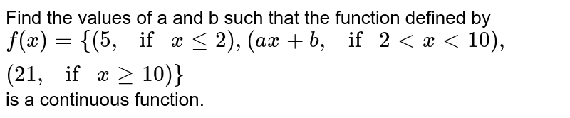 Find the values of a and b such that the function   defined by `f(x)={(5, if xle2), (a x+b , if 2 lt x lt10 ),(21 , ifx ge10)}` is a continuous  function.