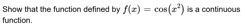 Show that the function defined by `f(x)=cos(x^2)` is a   continuous function.