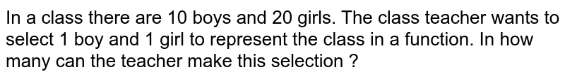In a class there are 10 boys and 20 girls. The class teacher wants to select 1 boy and 1 girl to represent the class in a function. In how many can the teacher make this selection ?