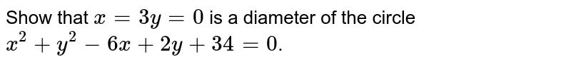 Show that `x=3y=0` is a diameter of the circle `x^2+y^2-6x+2y+34=0`.