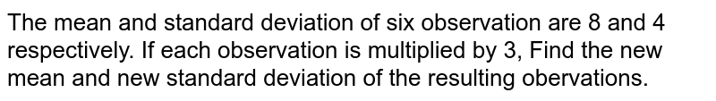 The mean and standard deviation of six observation are 8 and 4 respectively. If each observation is multiplied by 3, Find the new mean and new standard deviation of the resulting obervations.