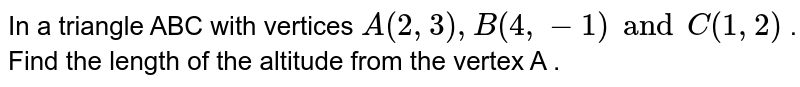 In a triangle ABC with vertices `A(2,3) , B (4,-1) and C (1,2)` . Find the length of the altitude from the vertex A .