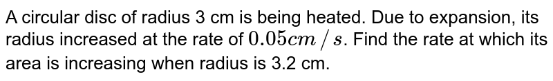A circular disc of radius 3 cm is being heated. Due to expansion, its radius increased at the rate of `0.05 cm//s`. Find the rate at which its area is increasing when radius is 3.2 cm.
