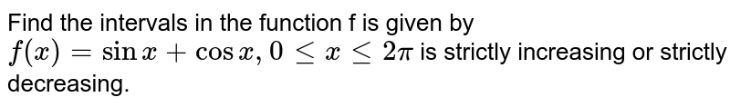 Find the intervals in the function f is given by `f(x) = sin x + cos x, 0 le x le 2pi` is strictly increasing or strictly decreasing.