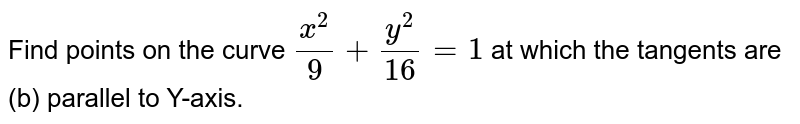 Find points on the curve `(x^2)/(9) + (y^2)/(16) = 1` at which the tangents are <br> (b) parallel to Y-axis.