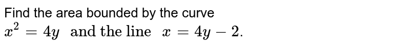 """Find the area bounded by the curve `x^2=4y"""" and the line """" x=4y-2`."""