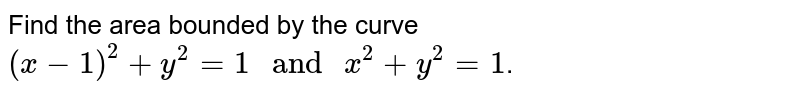 """Find the area bounded by the curve `(x-1)^2+y^2=1"""" and """"x^2+y^2=1`."""