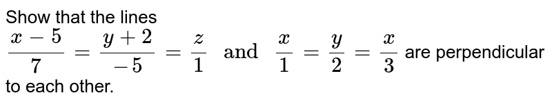 """Show that the lines `(x-5)/7=(y+2)/(-5)=z/1 """" and """" x/1=y/2=x/3` are perpendicular to each other."""