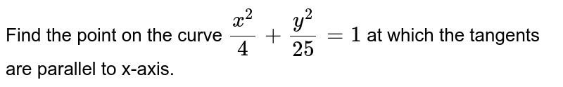 Find the point on the curve `(x^(2))/(4)+(y^(2))/(25)=1` at which the tangents are parallel to x-axis.
