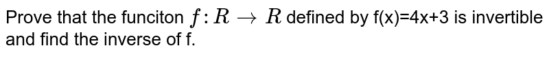 Prove that the funciton `f: R to R` defined by f(x)=4x+3 is invertible and find the inverse of f.