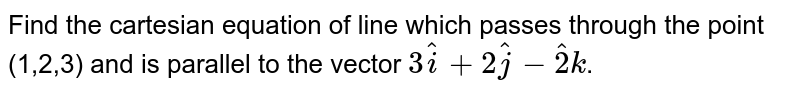 Find the cartesian equation of line which passes through the point (1,2,3) and is parallel to the vector `3hati+2hatj-hat2k`.