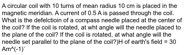 A circular coil with 10 turns of mean radius 10 cm is placed in the magnetic meridian. A current of 0.5 A is passed through the coil. What is the defelctioin of a compass needle placed at the center of the coil? If the coil is rotated, at wht angle will the needle placed to the plane of the coil? If the coil is rotated, at what angle will the needle set parallel to the plane of the coil?)H of earth's field = 30 Am^(-1)`