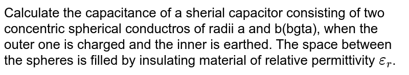 Calculate the capacitance of a sherial capacitor consisting of two concentric spherical conductros of radii a and b(bgta), when the outer one is charged and the inner is earthed. The space between the spheres is filled by insulating material of relative permittivity `epsilon_(r)`.
