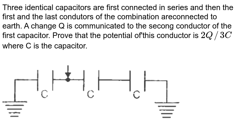 """Three identical capacitors are first connected in series and then the first and the last condutors of the combination areconnected to earth. A change Q is communicated to the secong conductor of the first capacitor. Prove that the potential of'this conductor is `2Q//3C` where C is the capacitor. <img src=""""https://d10lpgp6xz60nq.cloudfront.net/physics_images/NEP_NGM_PHY_ELE_C06_E01_003_Q01.png"""" width=""""80%"""">"""