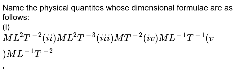 Name the physical quantites whose dimensional formulae are as follows: <br> (i) `ML^(2)T^(-2)(ii) ML^(2)T^(-3) (iii) MT^(-2) (iv) ML^(-1)T^(-1)(v) ML^(-1)T^(-2)`,