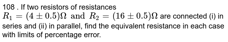 108 . If two resistors of resistances `R_(1)= (4 +- 0.5 )Omega and R_(2) =(16+-0.5)Omega` are connected (i) in series and (ii) in parllel, find the equivalent resistance in each case with limits of percentage error.