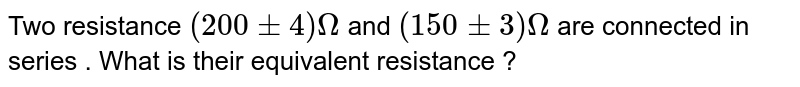 Two resistance `(200 pm 4) Omega` and `(150 pm 3) Omega` are connected in series . What is their equivalent resistance ?
