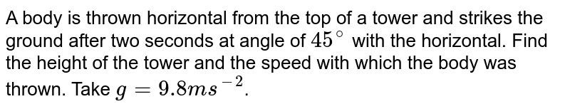 A body is thrown horizontal from the top of a tower and strikes the ground after two seconds at angle of `45^(@)` with the horizontal. Find the height of the tower and the speed with which the body was thrown. Take `g = 9.8 ms^(-2)`.